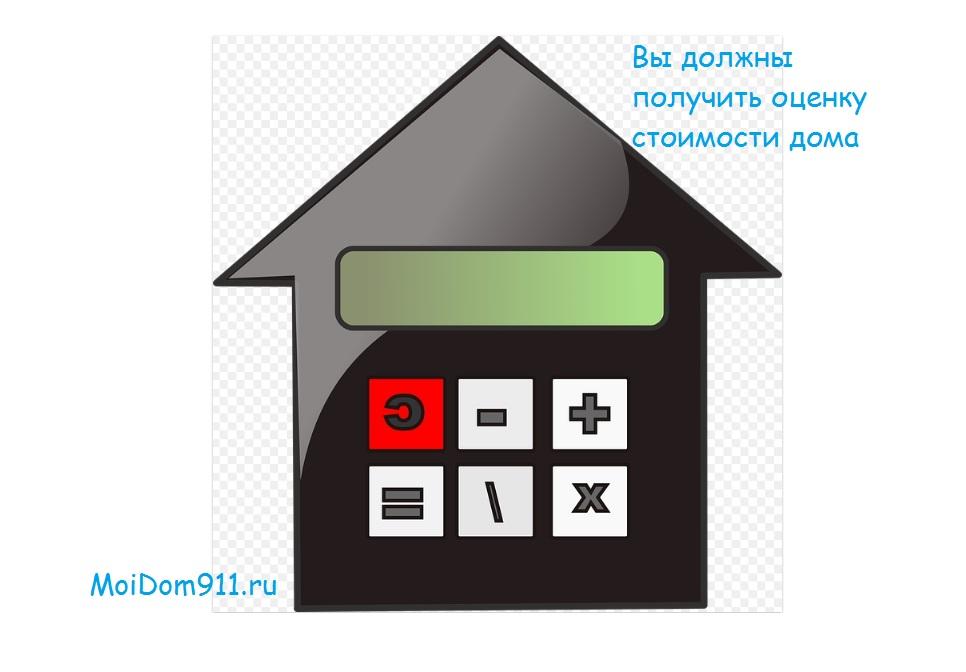Вы должны получить оценку стоимости дома